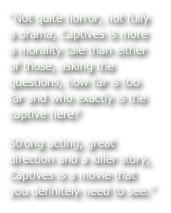 """Not quite horror, not fully a drama, Captives is more a morality tale than either of those, asking the questions, how far is too far and who exactly is the captive here? Strong acting, great direction and a killer story, Captives is a movie that you definitely need to see."""